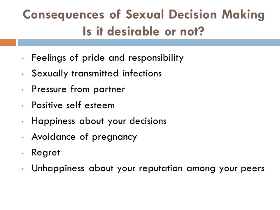 Consequences of Sexual Decision Making Is it desirable or not? Feelings of pride and responsibility Sexually transmitted infections Pressure from part