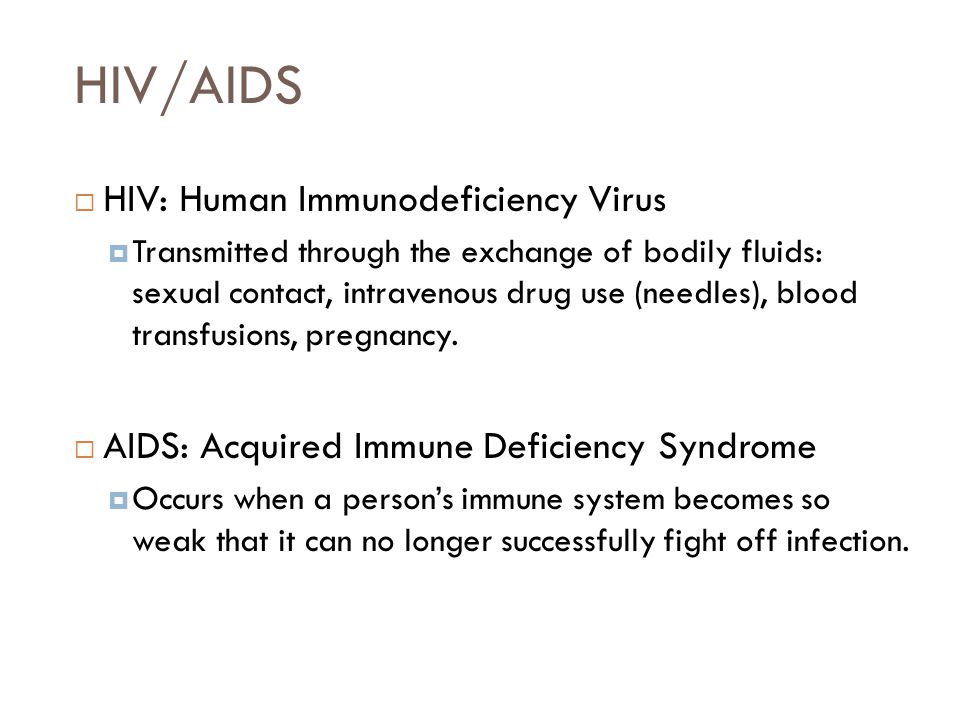 HIV/AIDS  HIV: Human Immunodeficiency Virus  Transmitted through the exchange of bodily fluids: sexual contact, intravenous drug use (needles), blood transfusions, pregnancy.