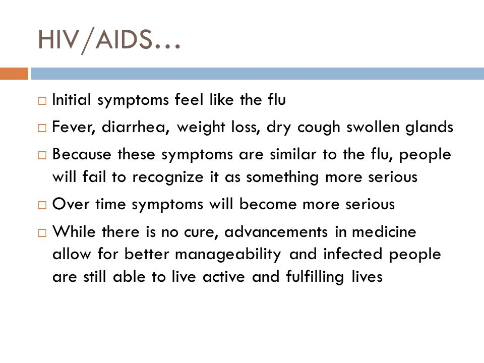 HIV/AIDS…  Initial symptoms feel like the flu  Fever, diarrhea, weight loss, dry cough swollen glands  Because these symptoms are similar to the flu, people will fail to recognize it as something more serious  Over time symptoms will become more serious  While there is no cure, advancements in medicine allow for better manageability and infected people are still able to live active and fulfilling lives
