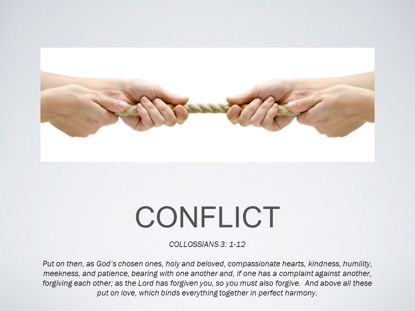 CONFLICT COLLOSSIANS 3: 1-12 Put on then, as God's chosen ones, holy and beloved, compassionate hearts, kindness, humility, meekness, and patience, bearing with one another and, if one has a complaint against another, forgiving each other; as the Lord has forgiven you, so you must also forgive.