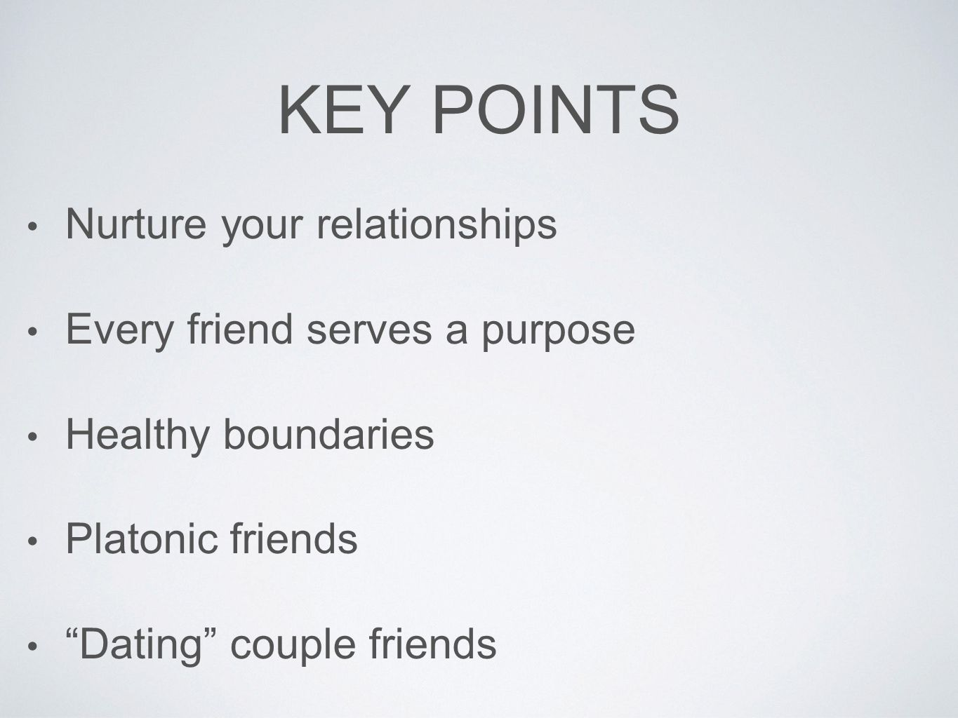 "KEY POINTS Nurture your relationships Every friend serves a purpose Healthy boundaries Platonic friends ""Dating"" couple friends"