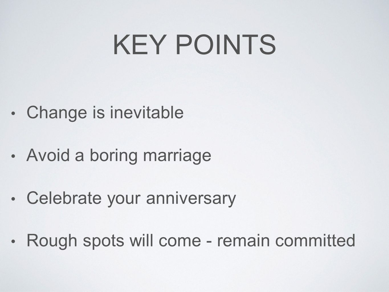 KEY POINTS Change is inevitable Avoid a boring marriage Celebrate your anniversary Rough spots will come - remain committed