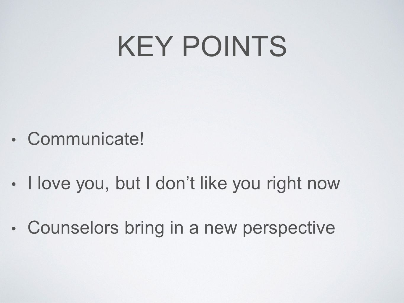 KEY POINTS Communicate! I love you, but I don't like you right now Counselors bring in a new perspective