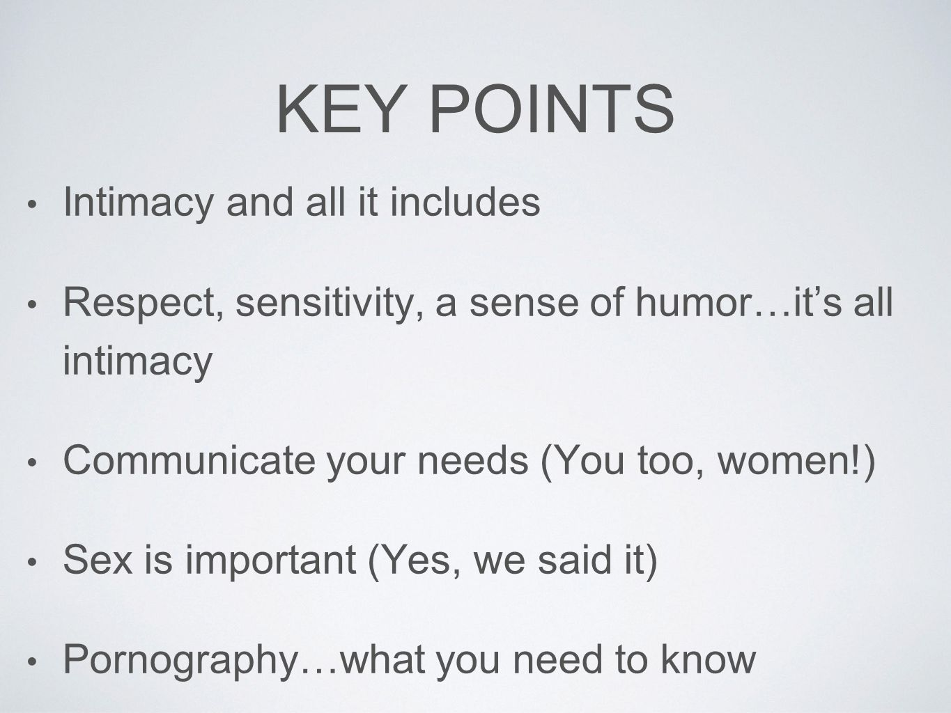 KEY POINTS Intimacy and all it includes Respect, sensitivity, a sense of humor…it's all intimacy Communicate your needs (You too, women!) Sex is impor