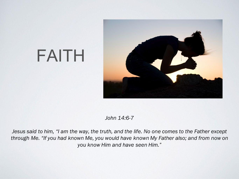 FAITH John 14:6-7 Jesus said to him, I am the way, the truth, and the life.