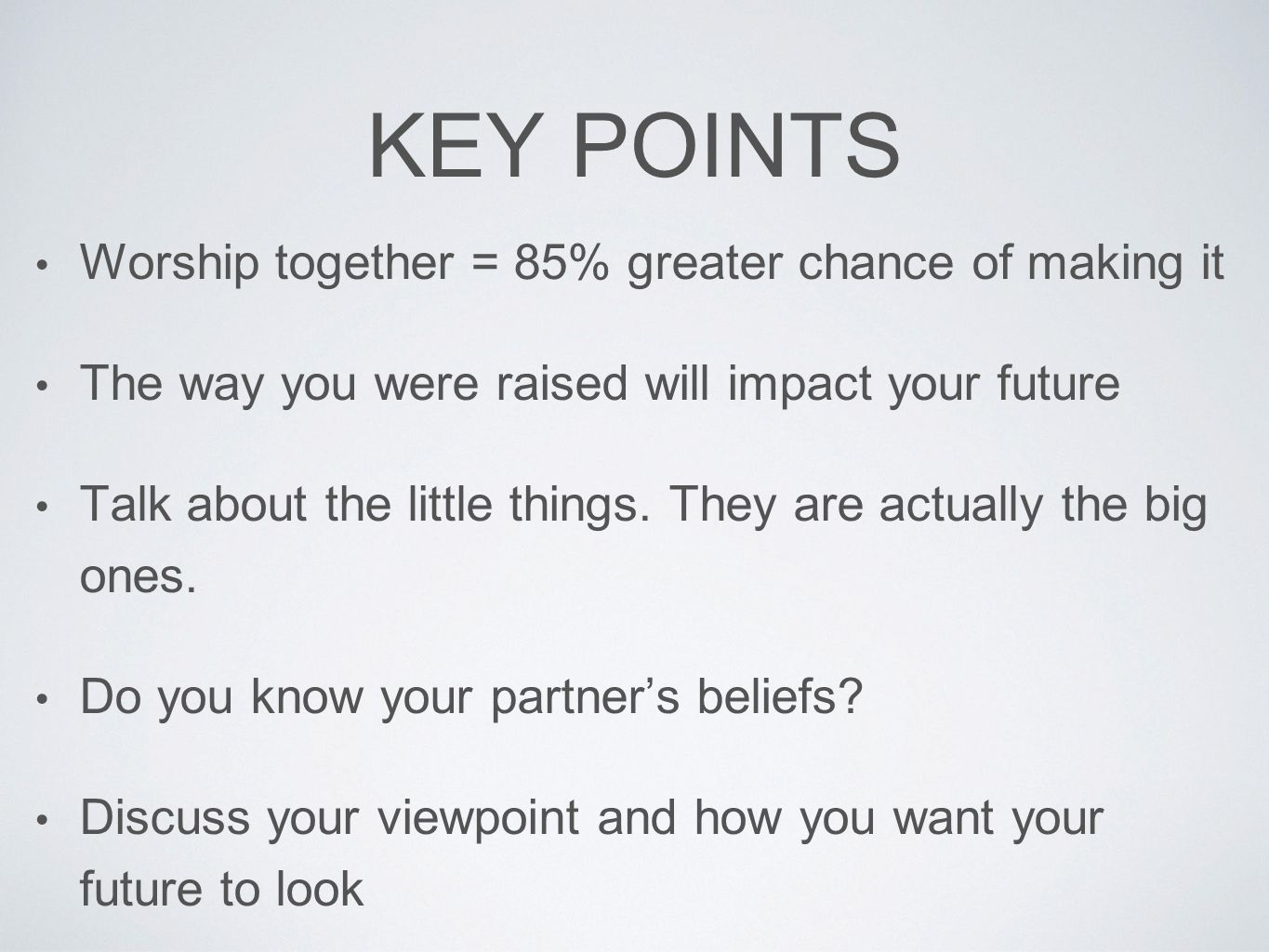 KEY POINTS Worship together = 85% greater chance of making it The way you were raised will impact your future Talk about the little things. They are a
