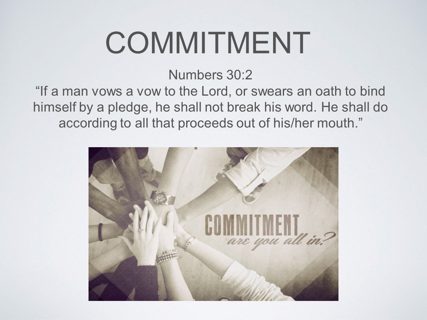 COMMITMENT Numbers 30:2 If a man vows a vow to the Lord, or swears an oath to bind himself by a pledge, he shall not break his word.