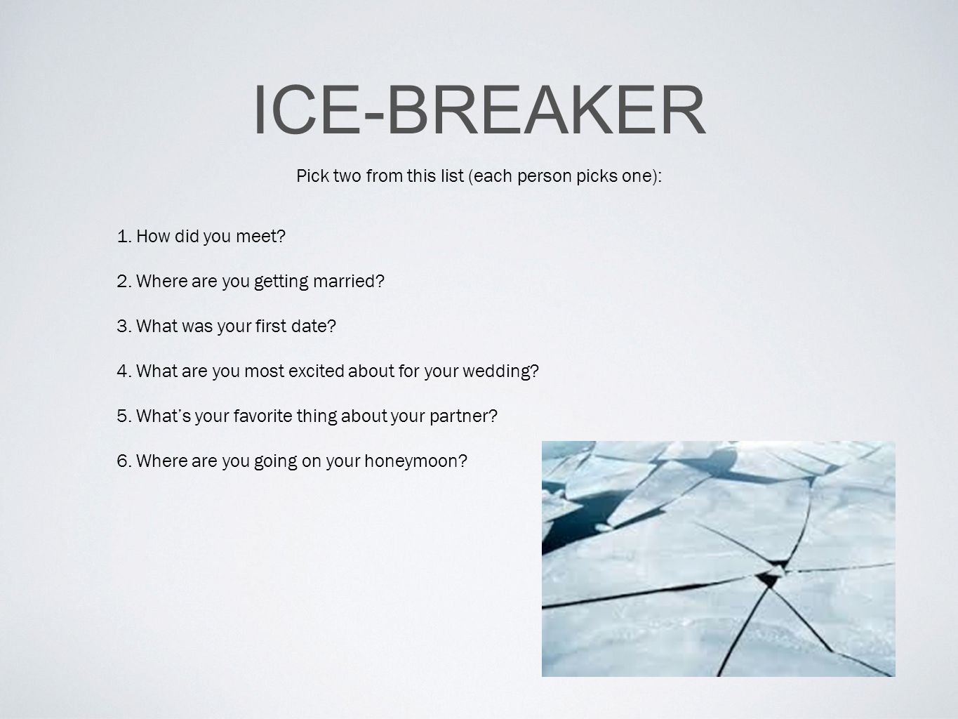 ICE-BREAKER Pick two from this list (each person picks one): 1.How did you meet.