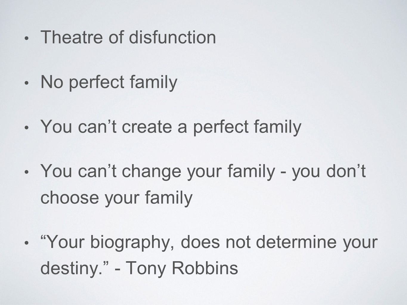 "Theatre of disfunction No perfect family You can't create a perfect family You can't change your family - you don't choose your family ""Your biography"