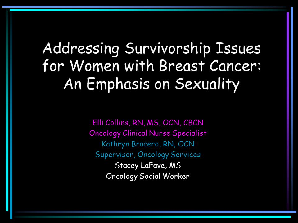 Addressing Survivorship Issues for Women with Breast Cancer: An Emphasis on Sexuality Elli Collins, RN, MS, OCN, CBCN Oncology Clinical Nurse Speciali