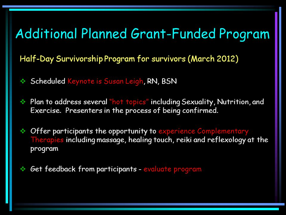 Additional Planned Grant-Funded Program Half-Day Survivorship Program for survivors (March 2012)  Scheduled Keynote is Susan Leigh, RN, BSN  Plan to
