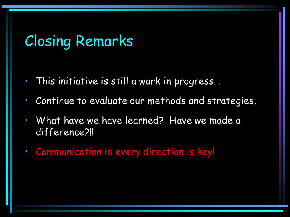 Closing Remarks This initiative is still a work in progress… Continue to evaluate our methods and strategies. What have we have learned? Have we made