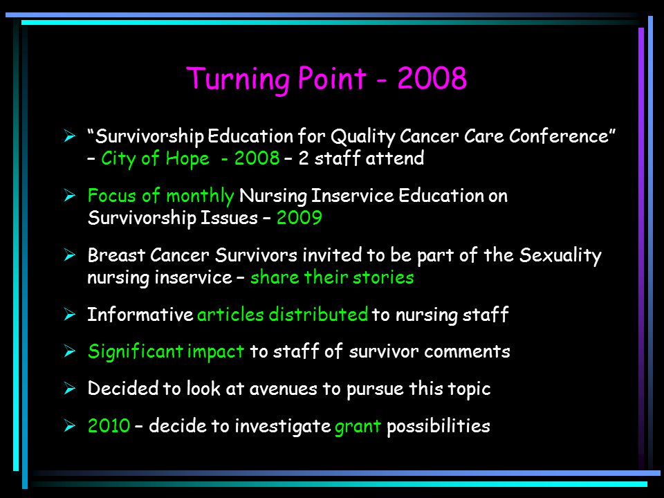 "Turning Point - 2008  ""Survivorship Education for Quality Cancer Care Conference"" – City of Hope - 2008 – 2 staff attend  Focus of monthly Nursing I"