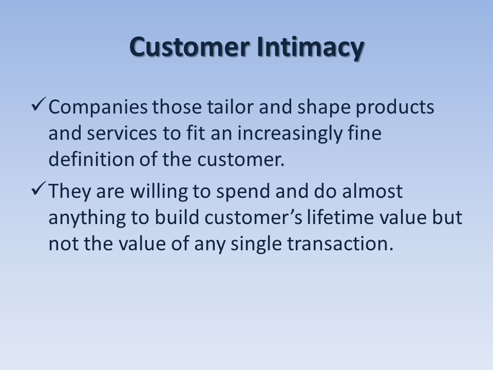 Customer Intimacy Companies those tailor and shape products and services to fit an increasingly fine definition of the customer. They are willing to s