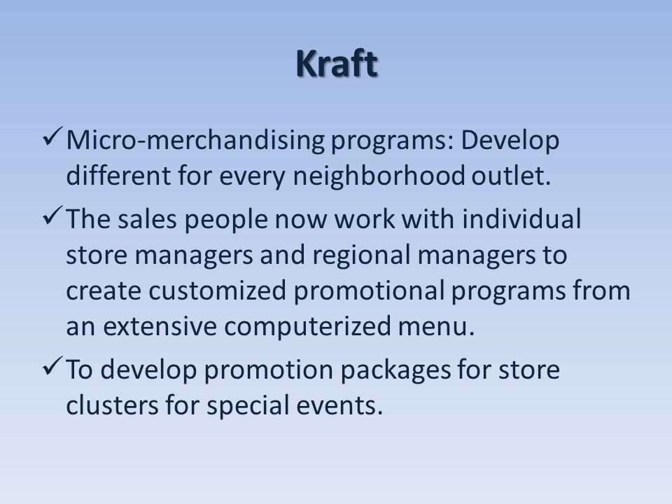 Kraft Micro-merchandising programs: Develop different for every neighborhood outlet. The sales people now work with individual store managers and regi
