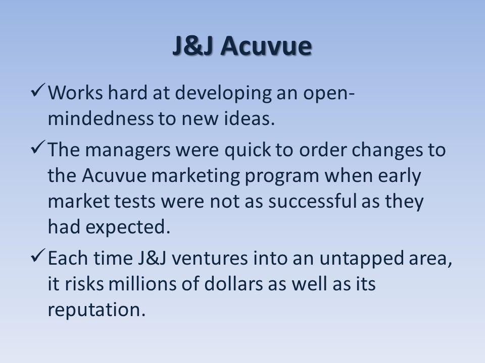 J&J Acuvue Works hard at developing an open- mindedness to new ideas. The managers were quick to order changes to the Acuvue marketing program when ea