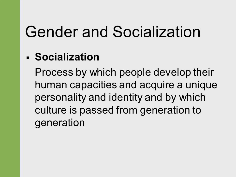 Gender and Socialization  Socialization Process by which people develop their human capacities and acquire a unique personality and identity and by w