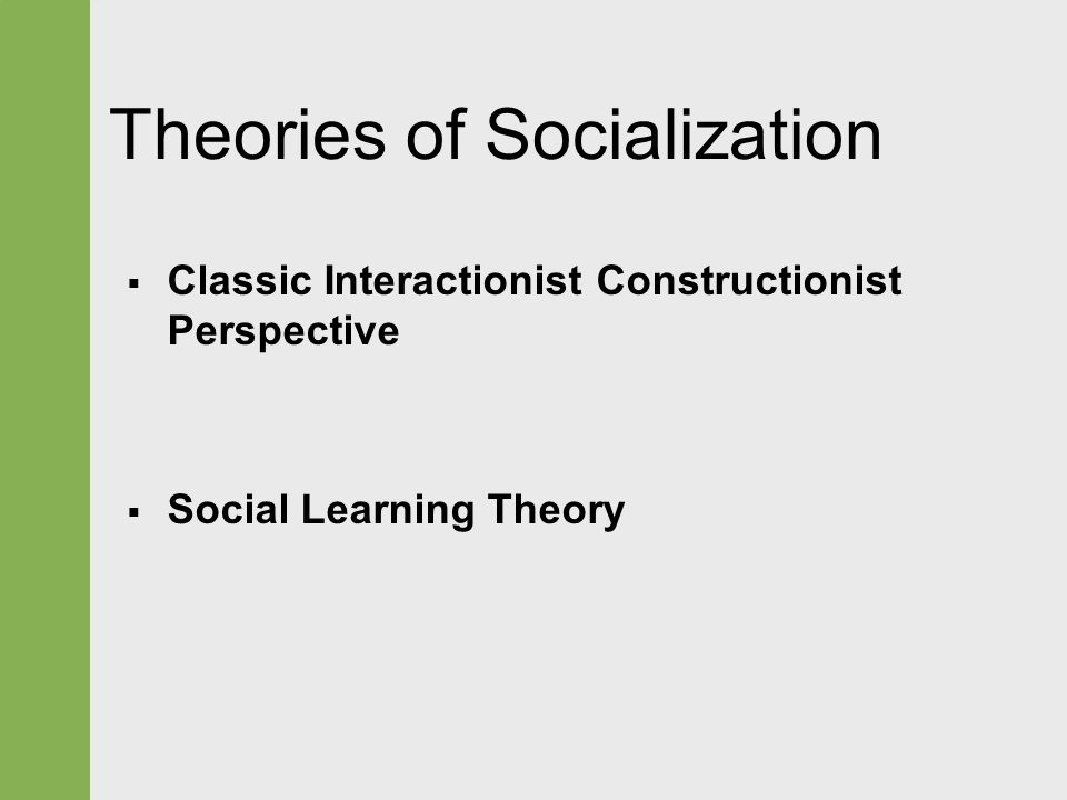 Theories of Socialization  Classic Interactionist Constructionist Perspective  Social Learning Theory