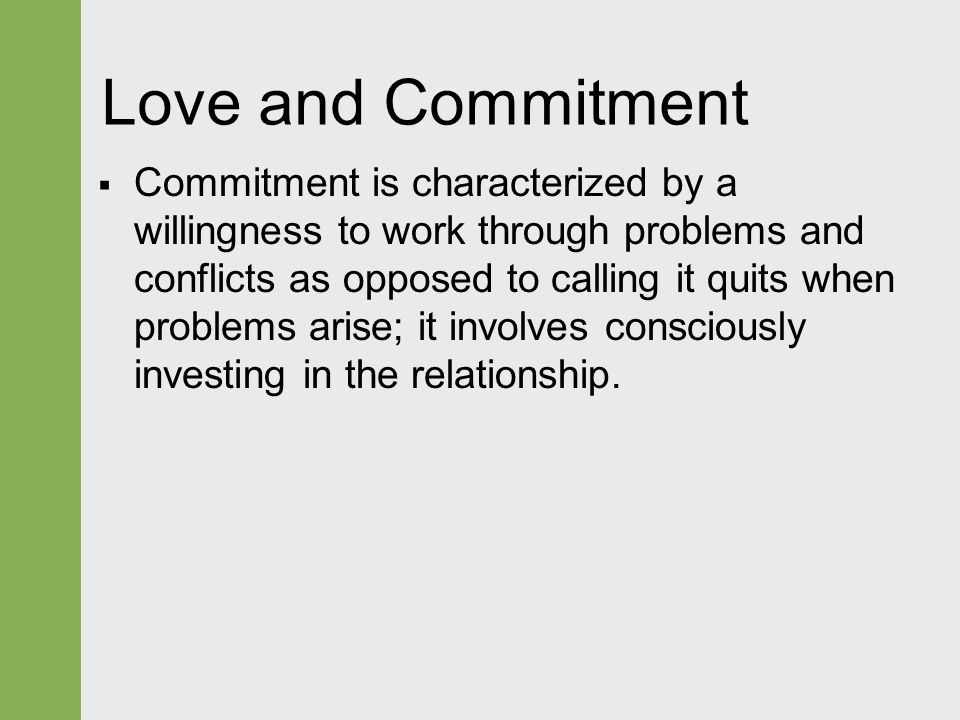 Love and Commitment  Commitment is characterized by a willingness to work through problems and conflicts as opposed to calling it quits when problems arise; it involves consciously investing in the relationship.