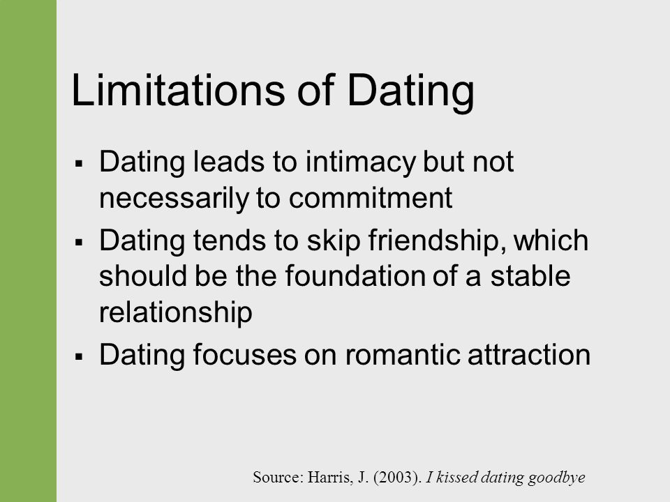 Limitations of Dating  Dating leads to intimacy but not necessarily to commitment  Dating tends to skip friendship, which should be the foundation of a stable relationship  Dating focuses on romantic attraction Source: Harris, J.