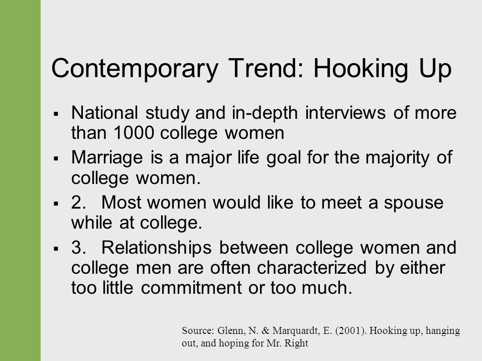 Contemporary Trend: Hooking Up  National study and in-depth interviews of more than 1000 college women  Marriage is a major life goal for the majori