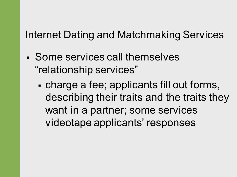 "Internet Dating and Matchmaking Services  Some services call themselves ""relationship services""  charge a fee; applicants fill out forms, describing"