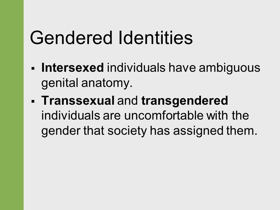  Intersexed individuals have ambiguous genital anatomy.  Transsexual and transgendered individuals are uncomfortable with the gender that society ha
