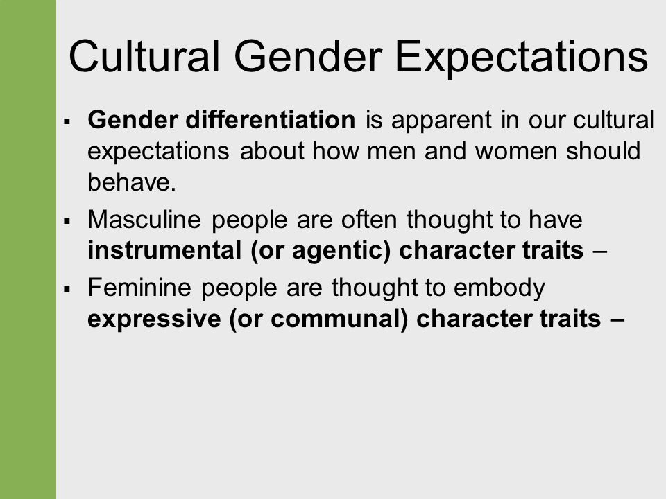 Cultural Gender Expectations  Gender differentiation is apparent in our cultural expectations about how men and women should behave.  Masculine peop