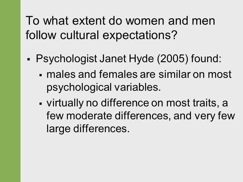 Psychologist Janet Hyde (2005) found:  males and females are similar on most psychological variables.