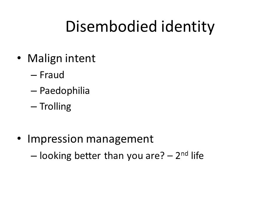 Disembodied identity Malign intent – Fraud – Paedophilia – Trolling Impression management – looking better than you are? – 2 nd life