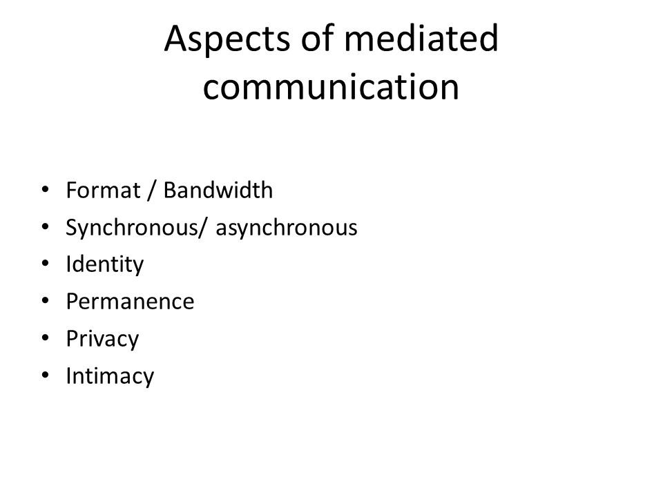 Aspects of mediated communication Format / Bandwidth Synchronous/ asynchronous Identity Permanence Privacy Intimacy