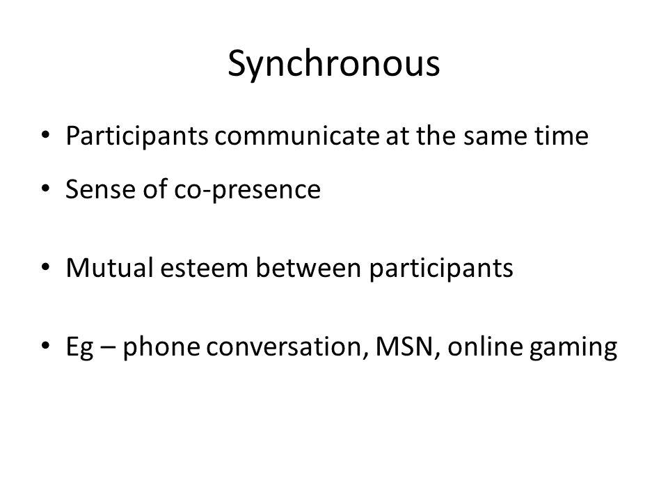 Synchronous Participants communicate at the same time Sense of co-presence Mutual esteem between participants Eg – phone conversation, MSN, online gam