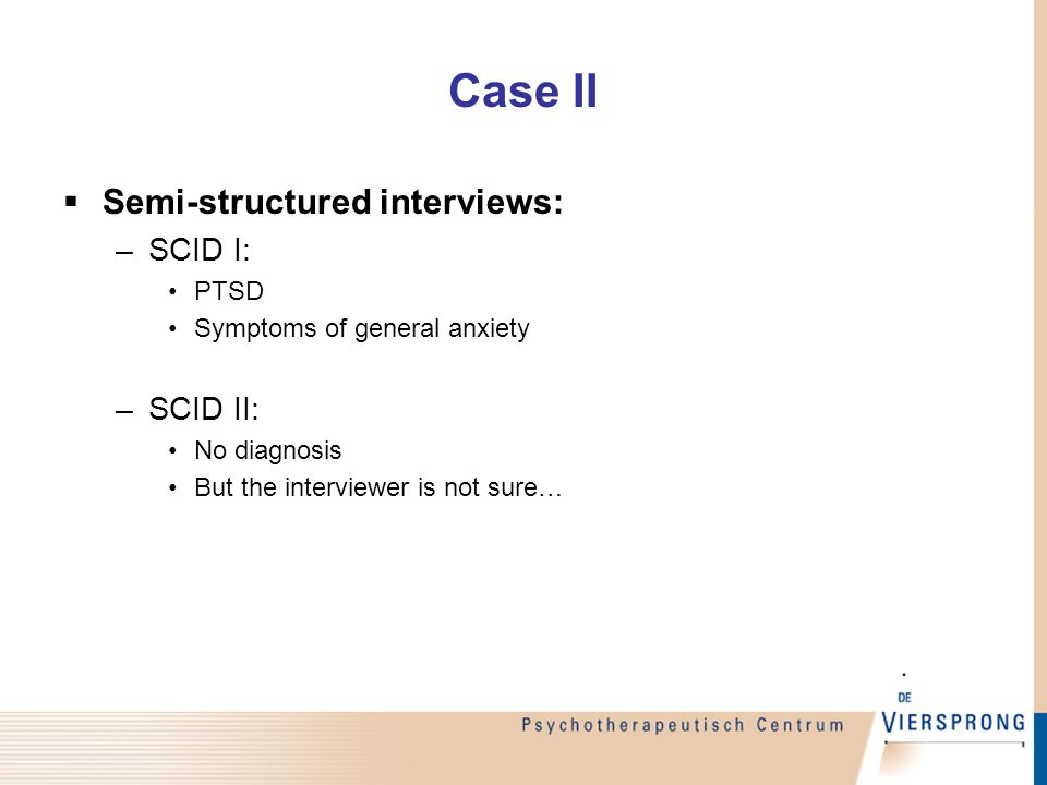 Case II  Semi-structured interviews: –SCID I: PTSD Symptoms of general anxiety –SCID II: No diagnosis But the interviewer is not sure…