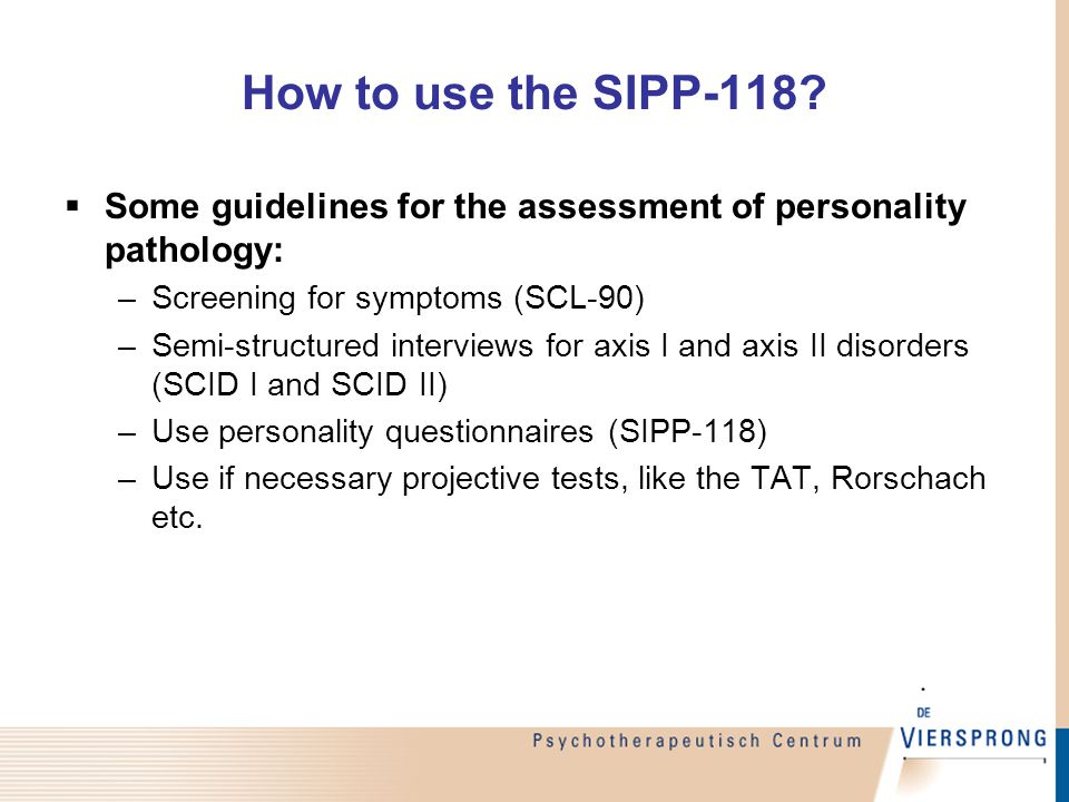 Structure of the SIPP  Self-report questionnaire;  Patients are asked to fill in 118 statements about themselves, referring to the last 3 months  Example: I know exactly who I am and what I am worth.
