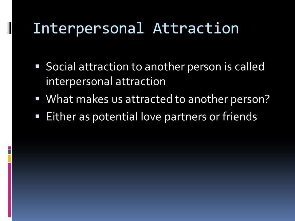 Interpersonal Attraction  Social attraction to another person is called interpersonal attraction  What makes us attracted to another person?  Eithe