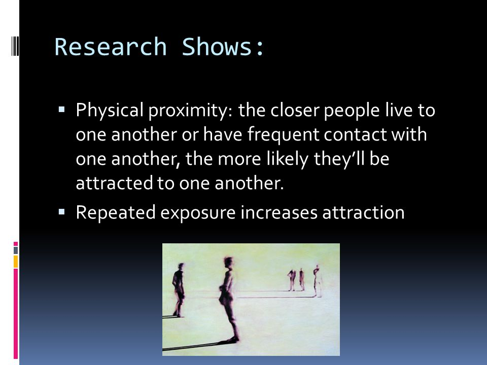 Research Shows:  Physical proximity: the closer people live to one another or have frequent contact with one another, the more likely they'll be attr