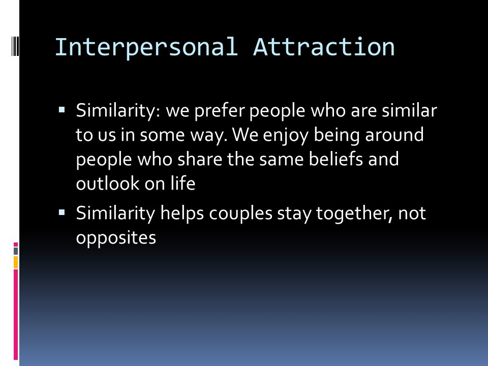 Interpersonal Attraction  Similarity: we prefer people who are similar to us in some way. We enjoy being around people who share the same beliefs and