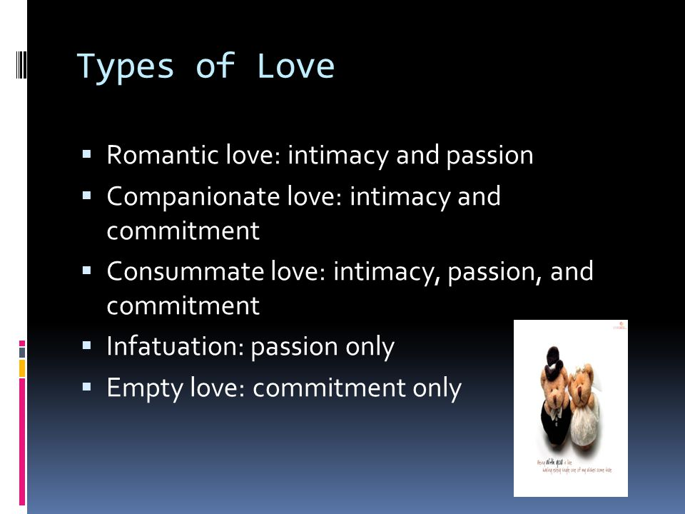 Types of Love  Romantic love: intimacy and passion  Companionate love: intimacy and commitment  Consummate love: intimacy, passion, and commitment