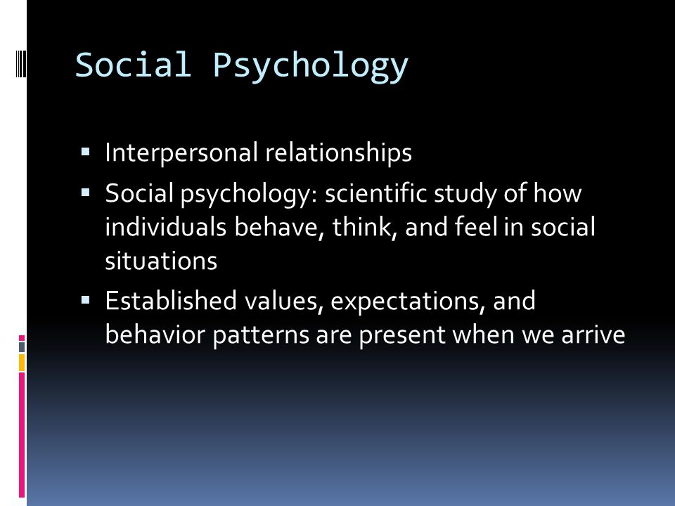 Social Psychology  Interpersonal relationships  Social psychology: scientific study of how individuals behave, think, and feel in social situations