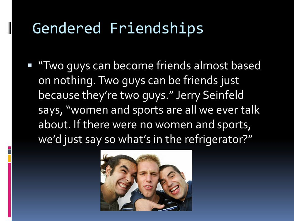 """Gendered Friendships  """"Two guys can become friends almost based on nothing. Two guys can be friends just because they're two guys."""" Jerry Seinfeld sa"""