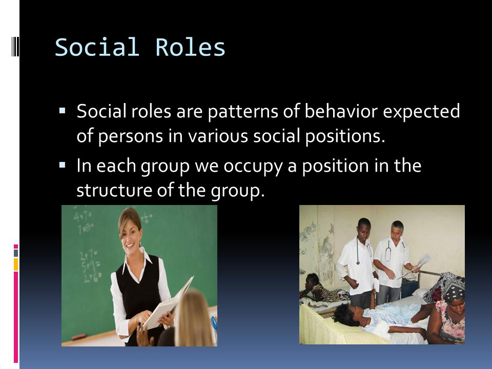 Social Roles  Social roles are patterns of behavior expected of persons in various social positions.  In each group we occupy a position in the stru
