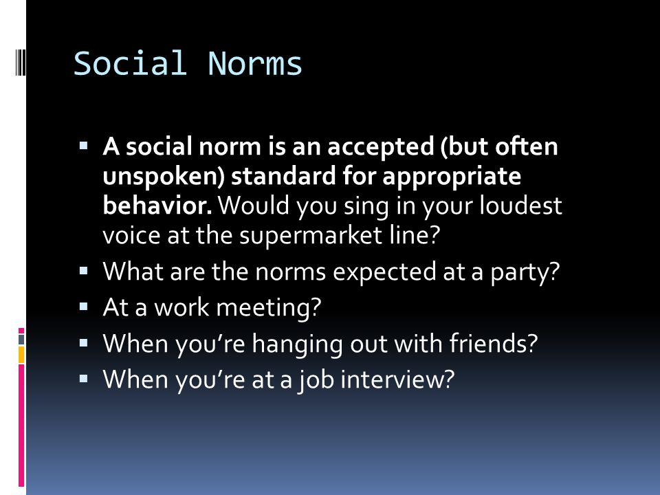 Social Norms  A social norm is an accepted (but often unspoken) standard for appropriate behavior. Would you sing in your loudest voice at the superm