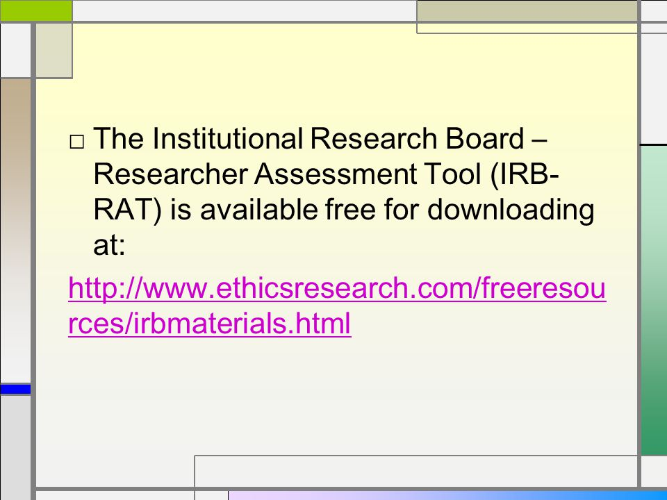 □ The Institutional Research Board – Researcher Assessment Tool (IRB- RAT) is available free for downloading at: http://www.ethicsresearch.com/freeresou rces/irbmaterials.html