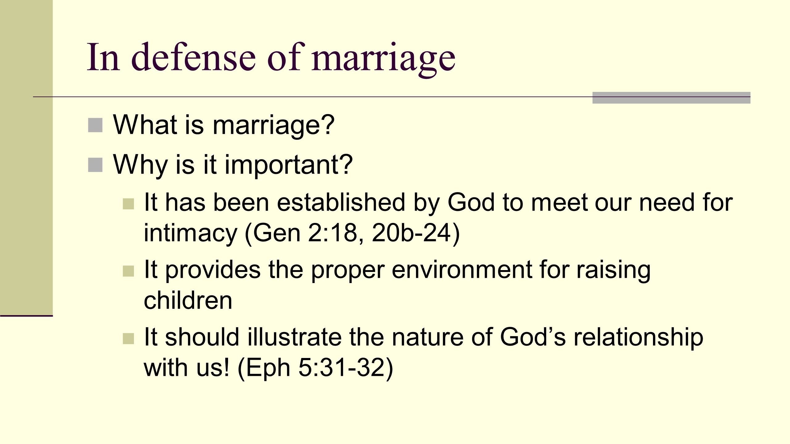 In defense of marriage What is marriage? Why is it important? It has been established by God to meet our need for intimacy (Gen 2:18, 20b-24) It provi