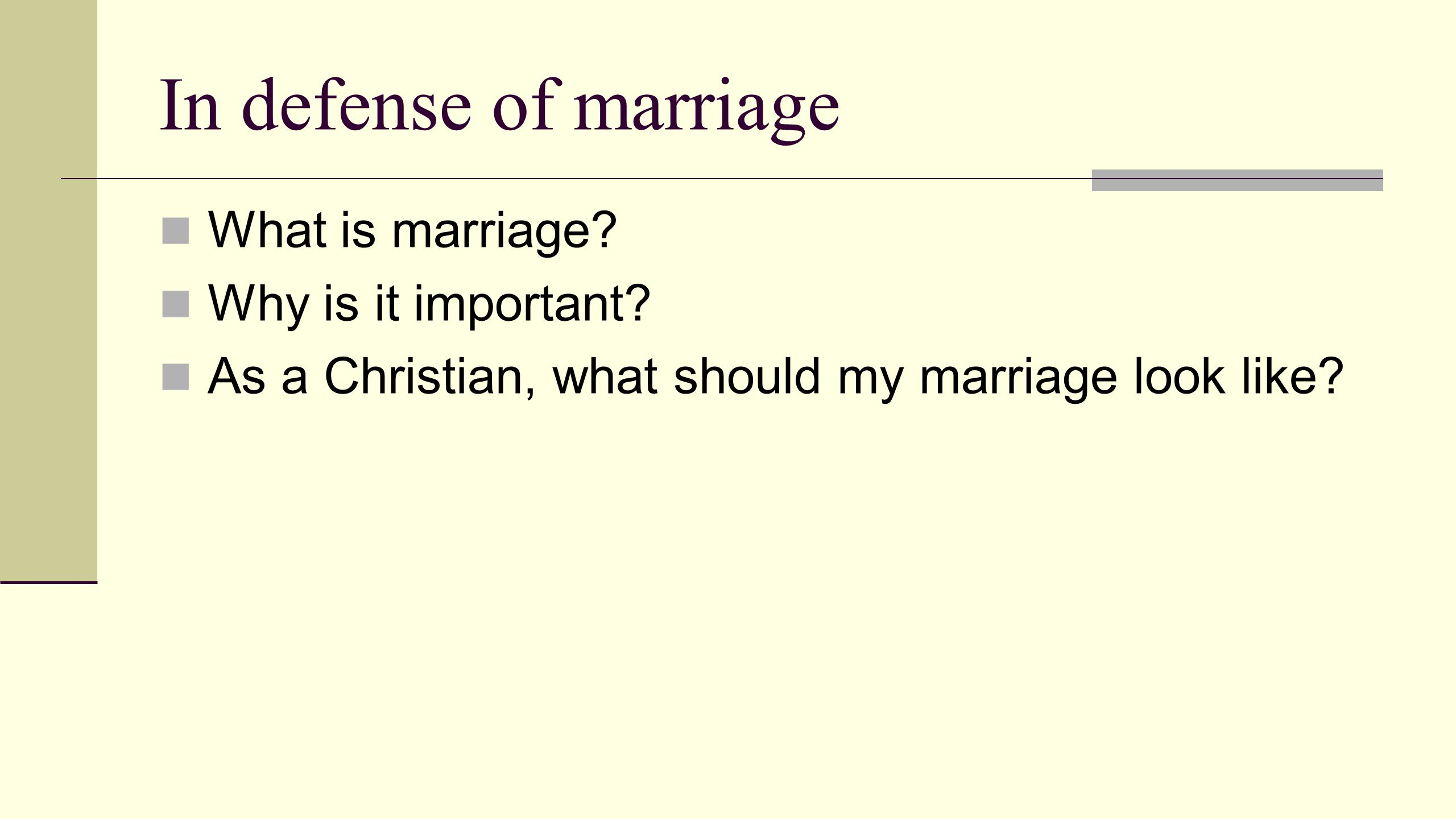 In defense of marriage What is marriage? Why is it important? As a Christian, what should my marriage look like?