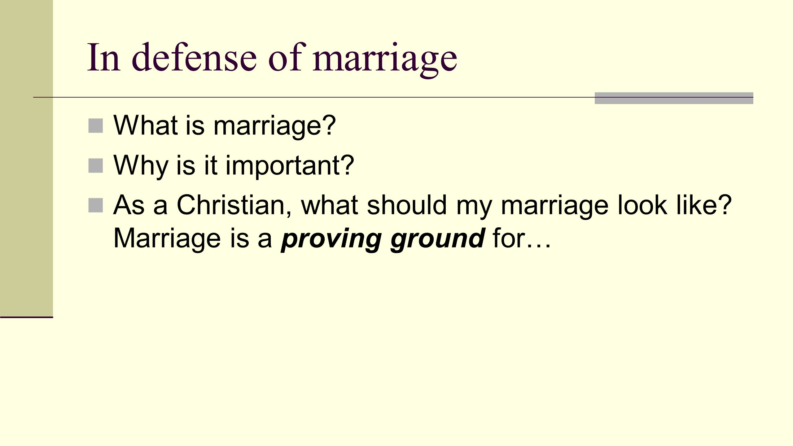 In defense of marriage What is marriage? Why is it important? As a Christian, what should my marriage look like? Marriage is a proving ground for…