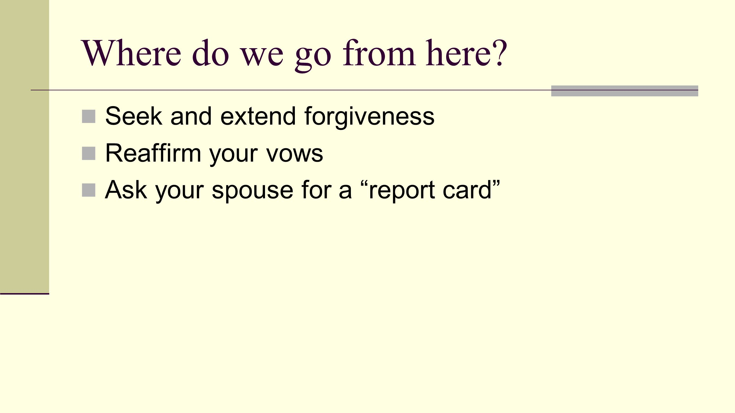 """Where do we go from here? Seek and extend forgiveness Reaffirm your vows Ask your spouse for a """"report card"""""""