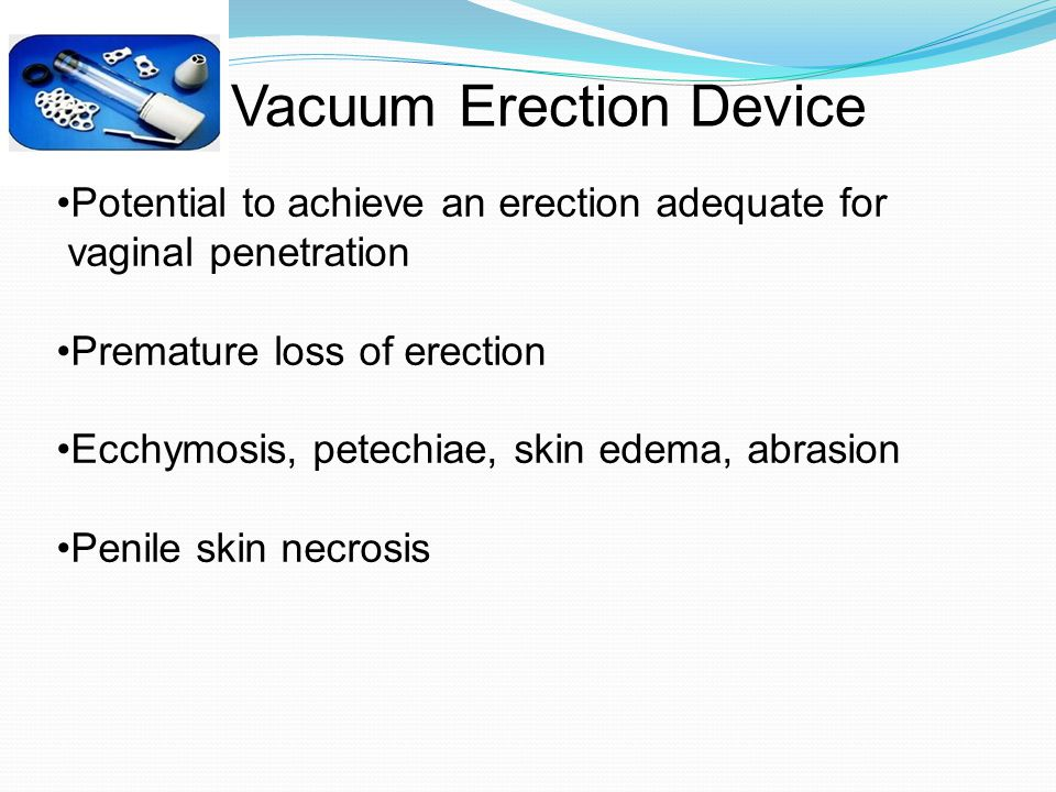 Vacuum Erection Device Potential to achieve an erection adequate for vaginal penetration Premature loss of erection Ecchymosis, petechiae, skin edema, abrasion Penile skin necrosis