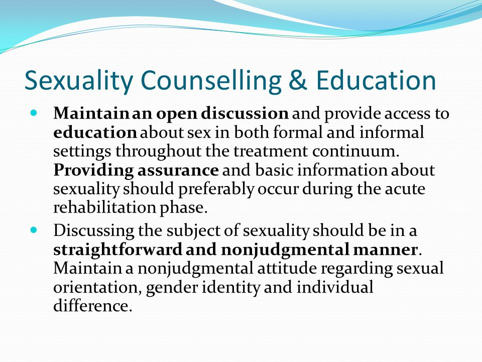 Sexuality Counselling & Education Maintain an open discussion and provide access to education about sex in both formal and informal settings throughout the treatment continuum.