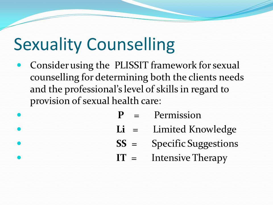 Sexuality Counselling Consider using the PLISSIT framework for sexual counselling for determining both the clients needs and the professional's level of skills in regard to provision of sexual health care: P = Permission Li = Limited Knowledge SS = Specific Suggestions IT = Intensive Therapy